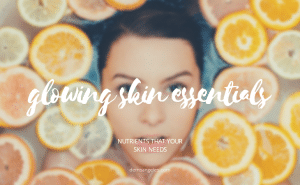 The Essential Nutrients You Need for Glowing Skin